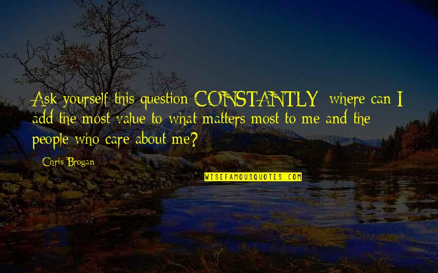 Chris Brogan Quotes By Chris Brogan: Ask yourself this question CONSTANTLY: where can I