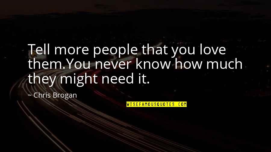 Chris Brogan Quotes By Chris Brogan: Tell more people that you love them.You never