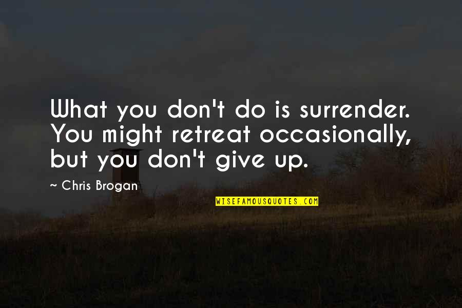 Chris Brogan Quotes By Chris Brogan: What you don't do is surrender. You might
