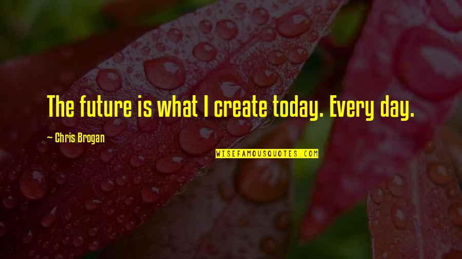 Chris Brogan Quotes By Chris Brogan: The future is what I create today. Every