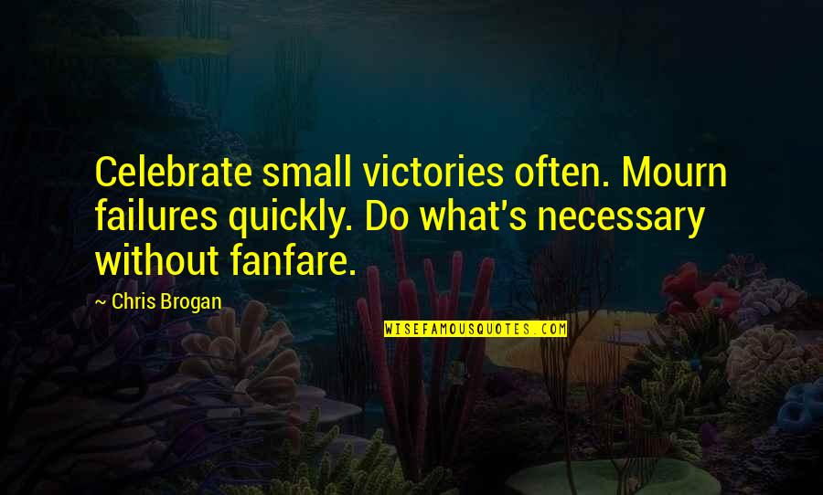 Chris Brogan Quotes By Chris Brogan: Celebrate small victories often. Mourn failures quickly. Do