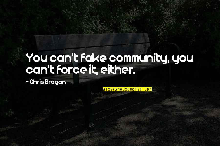 Chris Brogan Quotes By Chris Brogan: You can't fake community, you can't force it,