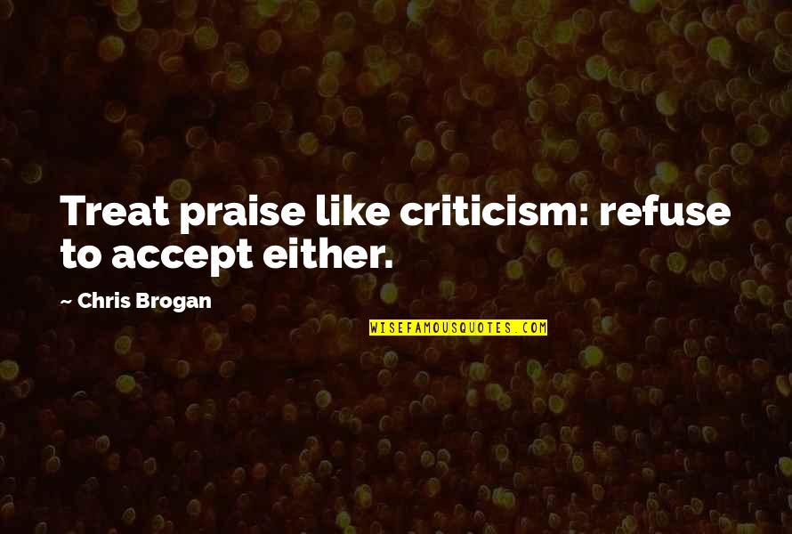 Chris Brogan Quotes By Chris Brogan: Treat praise like criticism: refuse to accept either.