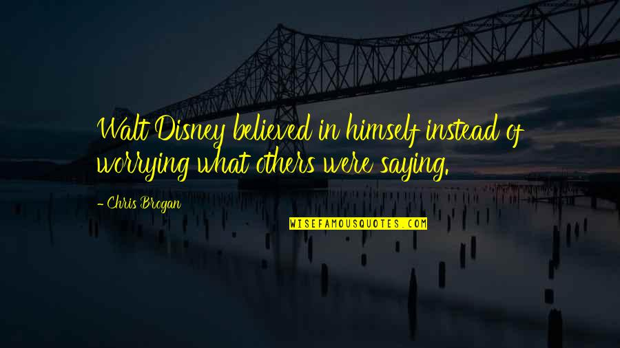 Chris Brogan Quotes By Chris Brogan: Walt Disney believed in himself instead of worrying