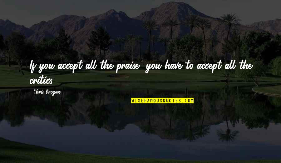 Chris Brogan Quotes By Chris Brogan: If you accept all the praise, you have