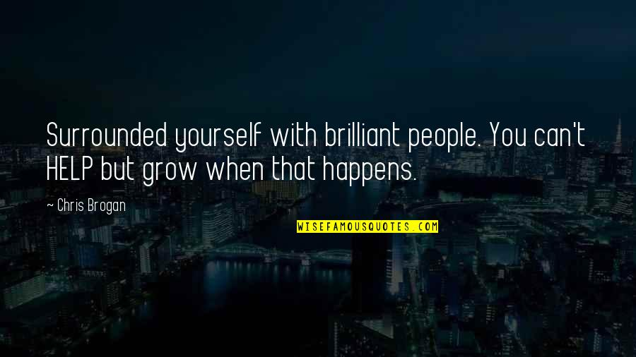 Chris Brogan Quotes By Chris Brogan: Surrounded yourself with brilliant people. You can't HELP