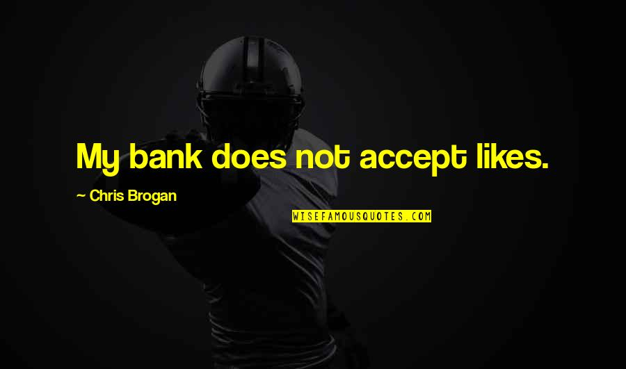 Chris Brogan Quotes By Chris Brogan: My bank does not accept likes.