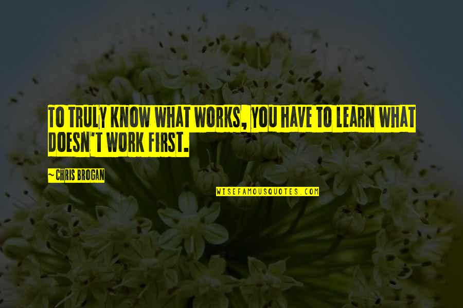 Chris Brogan Quotes By Chris Brogan: To truly know what works, you have to