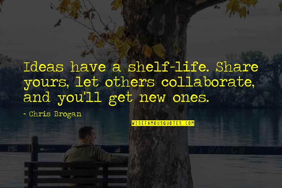 Chris Brogan Quotes By Chris Brogan: Ideas have a shelf-life. Share yours, let others