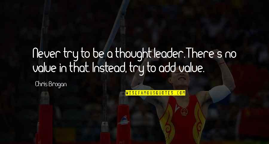 Chris Brogan Quotes By Chris Brogan: Never try to be a thought leader. There's