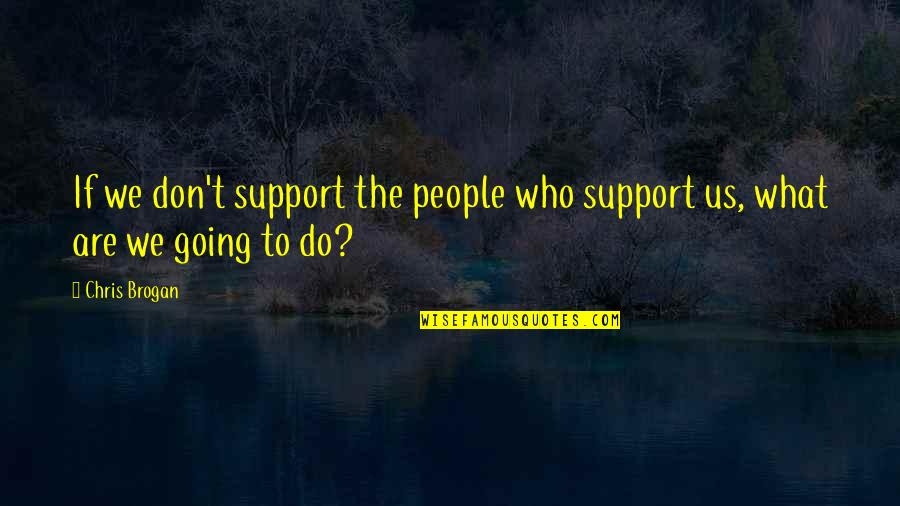 Chris Brogan Quotes By Chris Brogan: If we don't support the people who support