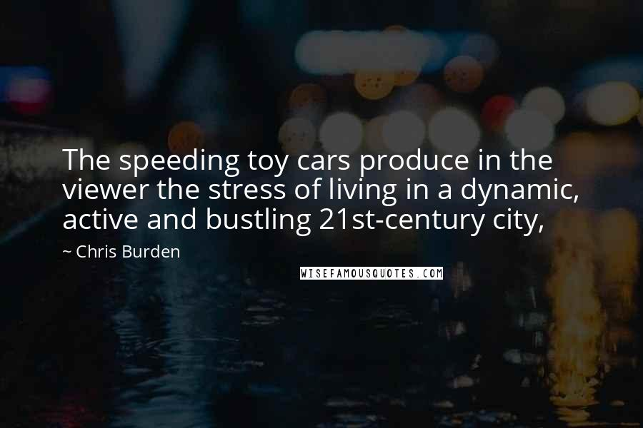 Chris Burden quotes: The speeding toy cars produce in the viewer the stress of living in a dynamic, active and bustling 21st-century city,
