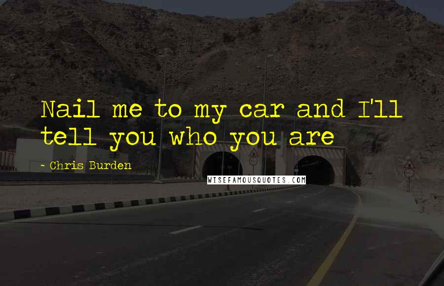 Chris Burden quotes: Nail me to my car and I'll tell you who you are
