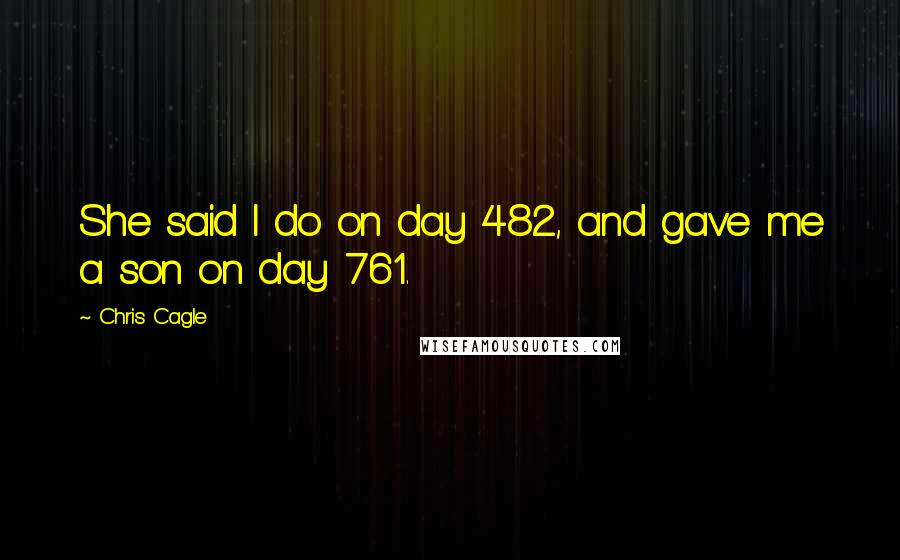 Chris Cagle quotes: She said I do on day 482, and gave me a son on day 761.