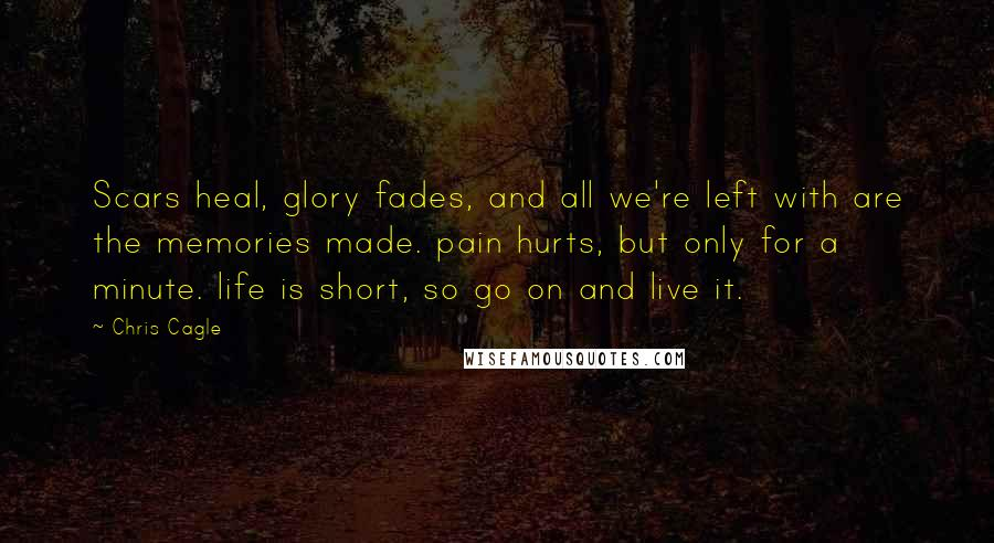 Chris Cagle quotes: Scars heal, glory fades, and all we're left with are the memories made. pain hurts, but only for a minute. life is short, so go on and live it.
