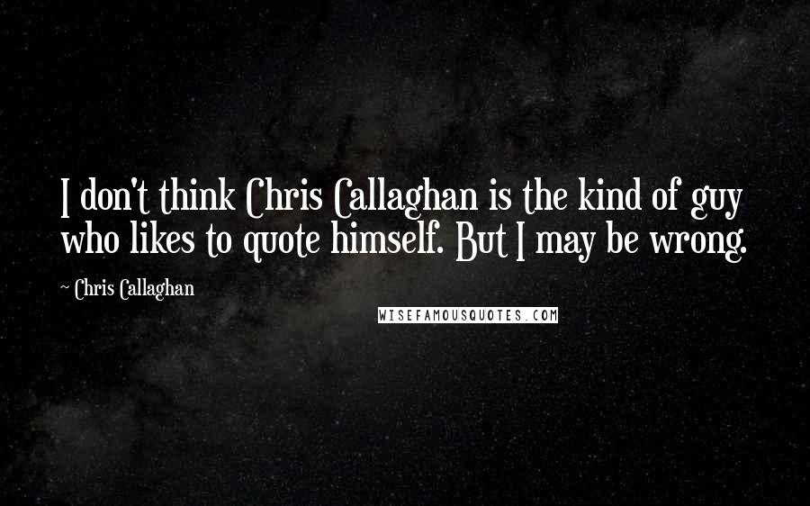 Chris Callaghan quotes: I don't think Chris Callaghan is the kind of guy who likes to quote himself. But I may be wrong.