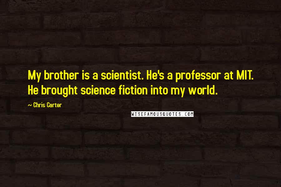 Chris Carter quotes: My brother is a scientist. He's a professor at MIT. He brought science fiction into my world.