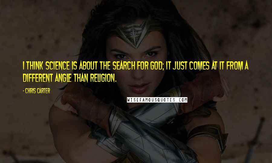Chris Carter quotes: I think science is about the search for God; it just comes at it from a different angle than religion.
