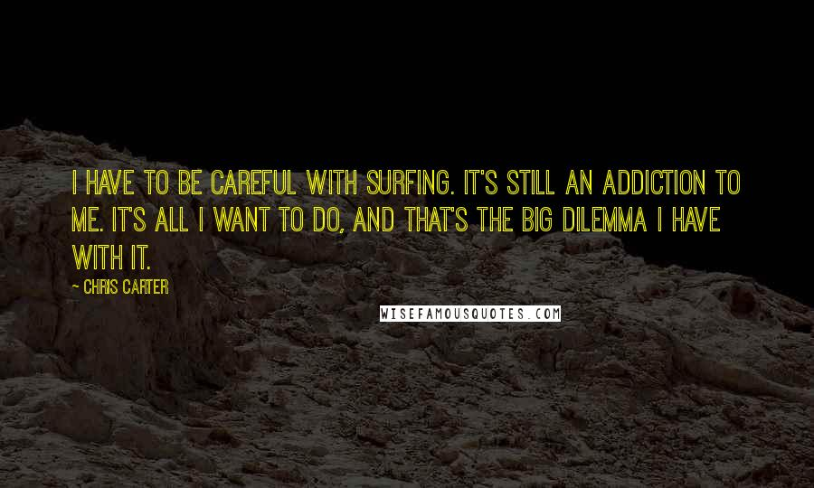 Chris Carter quotes: I have to be careful with surfing. It's still an addiction to me. It's all I want to do, and that's the big dilemma I have with it.
