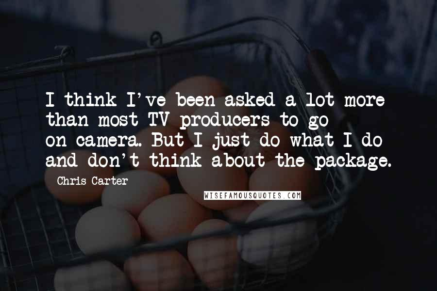 Chris Carter quotes: I think I've been asked a lot more than most TV producers to go on-camera. But I just do what I do and don't think about the package.