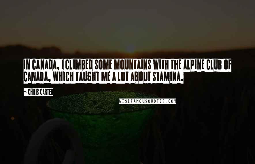 Chris Carter quotes: In Canada, I climbed some mountains with the Alpine Club of Canada, which taught me a lot about stamina.