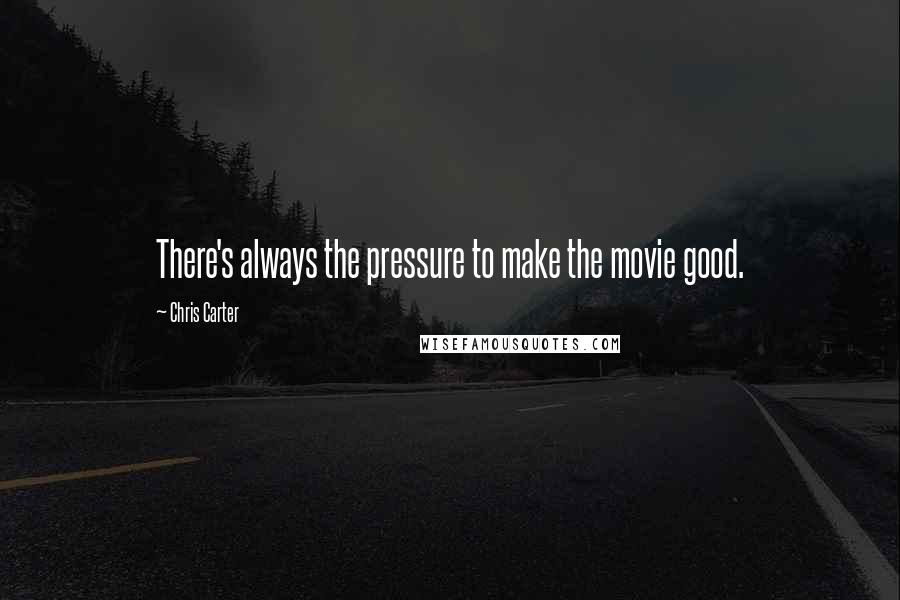 Chris Carter quotes: There's always the pressure to make the movie good.