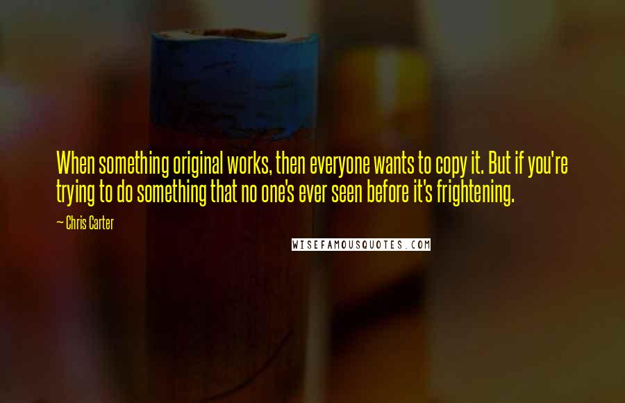 Chris Carter quotes: When something original works, then everyone wants to copy it. But if you're trying to do something that no one's ever seen before it's frightening.