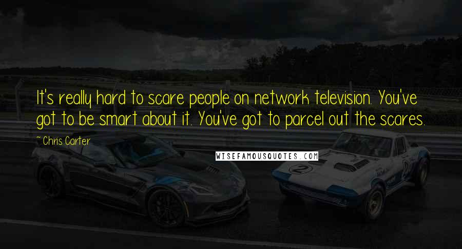 Chris Carter quotes: It's really hard to scare people on network television. You've got to be smart about it. You've got to parcel out the scares.