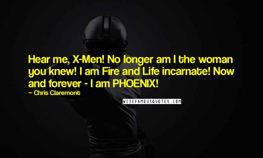 Chris Claremont quotes: Hear me, X-Men! No longer am I the woman you knew! I am Fire and Life incarnate! Now and forever - I am PHOENIX!