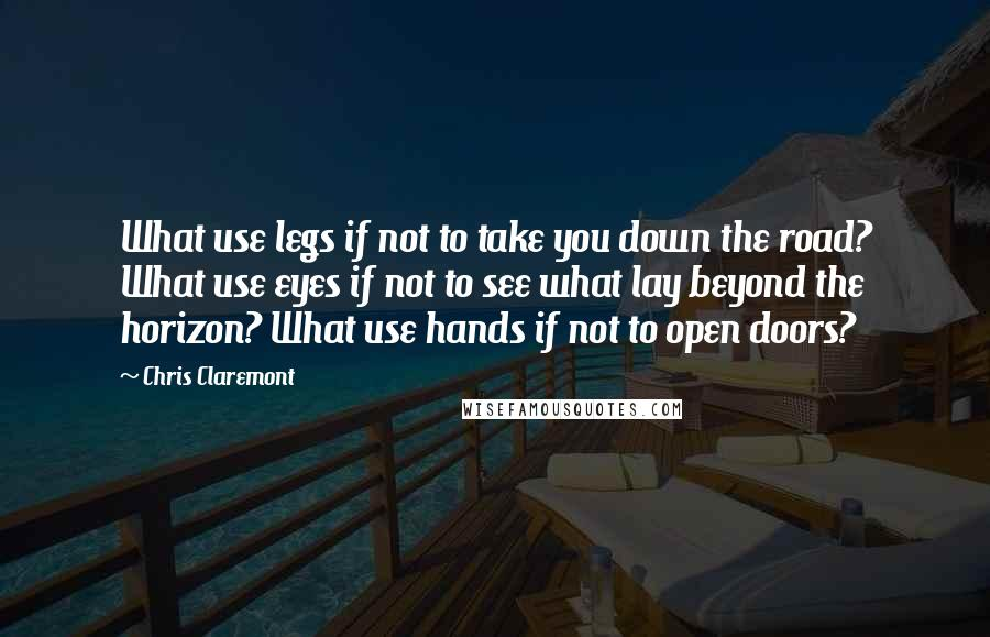 Chris Claremont quotes: What use legs if not to take you down the road? What use eyes if not to see what lay beyond the horizon? What use hands if not to open