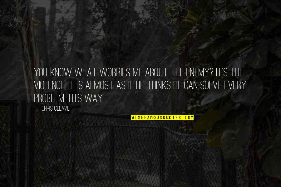 Chris Cleave Quotes By Chris Cleave: You know what worries me about the enemy?