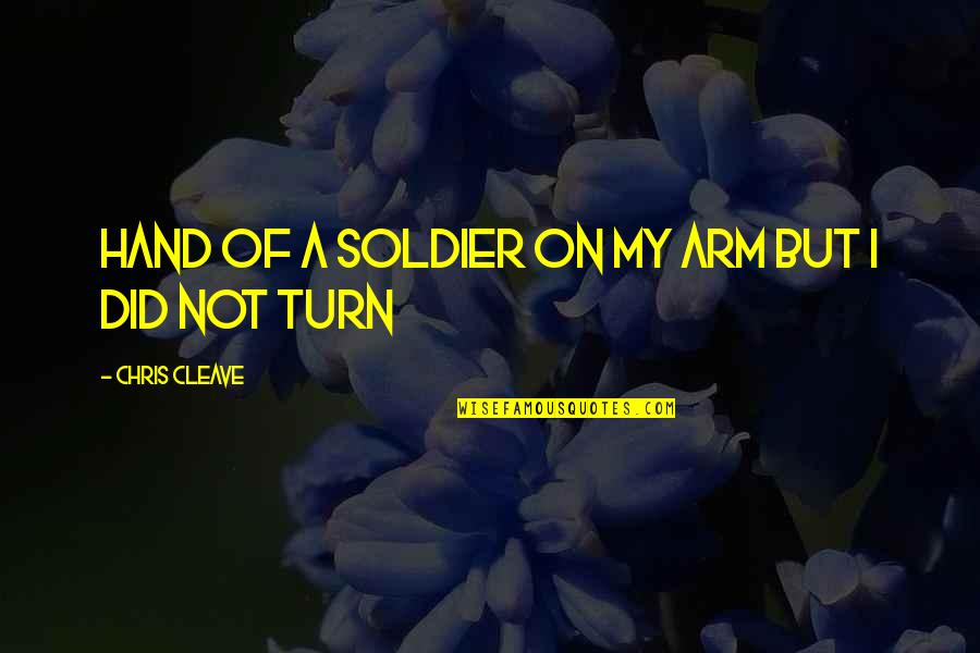 Chris Cleave Quotes By Chris Cleave: hand of a soldier on my arm but