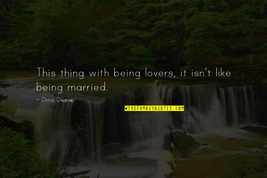 Chris Cleave Quotes By Chris Cleave: This thing with being lovers, it isn't like