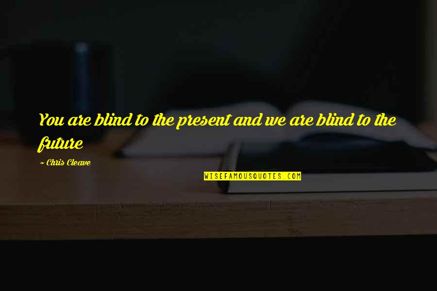 Chris Cleave Quotes By Chris Cleave: You are blind to the present and we