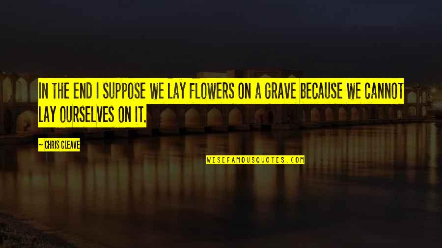 Chris Cleave Quotes By Chris Cleave: In the end I suppose we lay flowers
