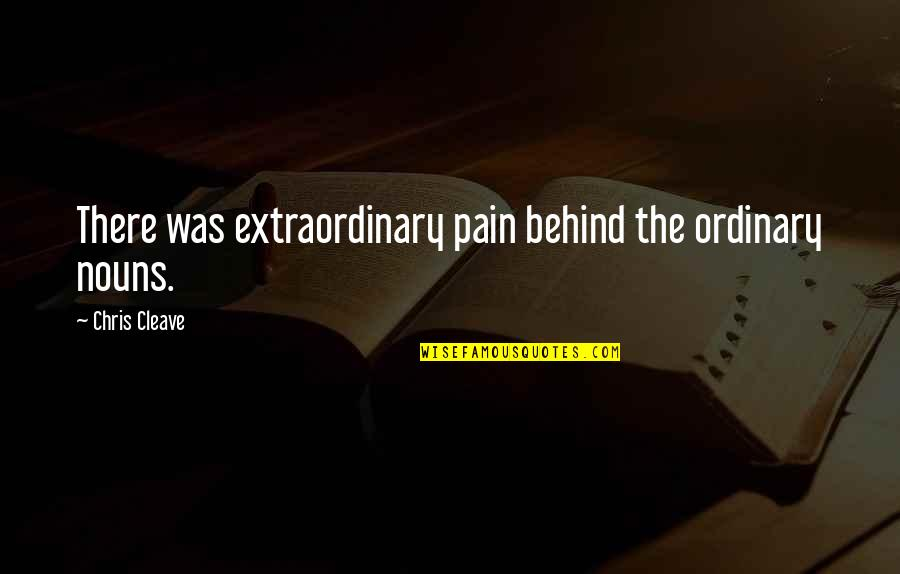 Chris Cleave Quotes By Chris Cleave: There was extraordinary pain behind the ordinary nouns.