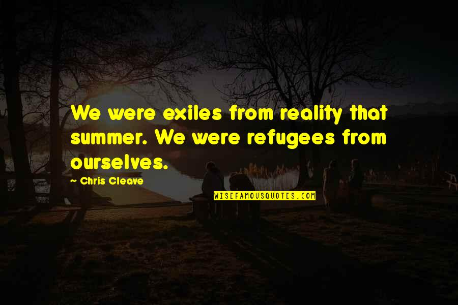 Chris Cleave Quotes By Chris Cleave: We were exiles from reality that summer. We