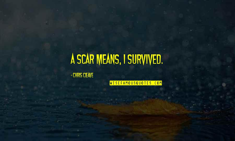 Chris Cleave Quotes By Chris Cleave: A scar means, I survived.