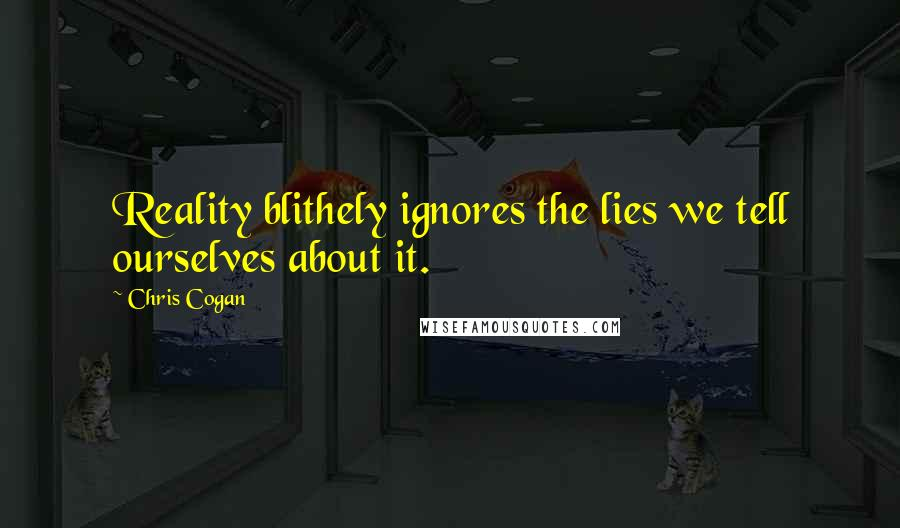 Chris Cogan quotes: Reality blithely ignores the lies we tell ourselves about it.