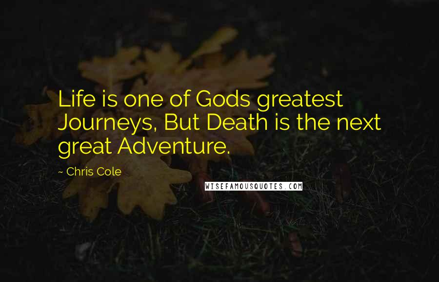 Chris Cole quotes: Life is one of Gods greatest Journeys, But Death is the next great Adventure.