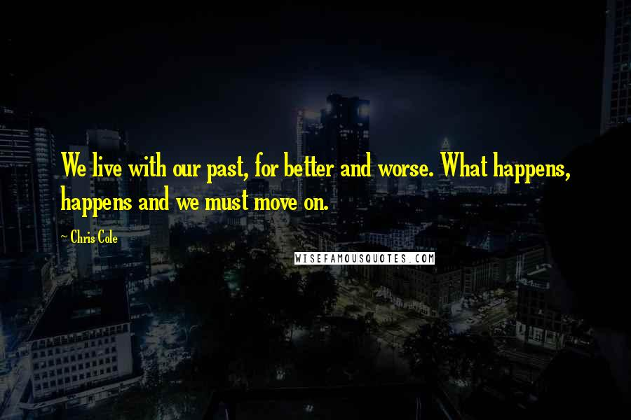 Chris Cole quotes: We live with our past, for better and worse. What happens, happens and we must move on.