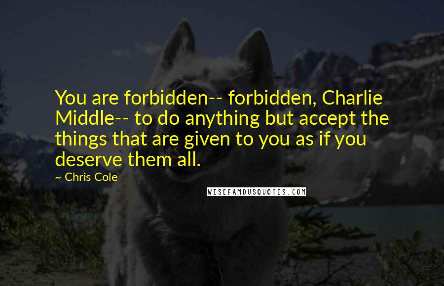 Chris Cole quotes: You are forbidden-- forbidden, Charlie Middle-- to do anything but accept the things that are given to you as if you deserve them all.