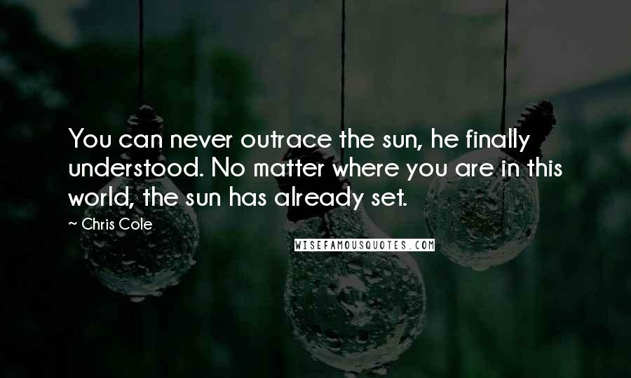 Chris Cole quotes: You can never outrace the sun, he finally understood. No matter where you are in this world, the sun has already set.