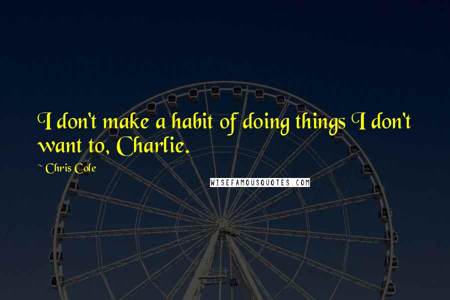 Chris Cole quotes: I don't make a habit of doing things I don't want to, Charlie.