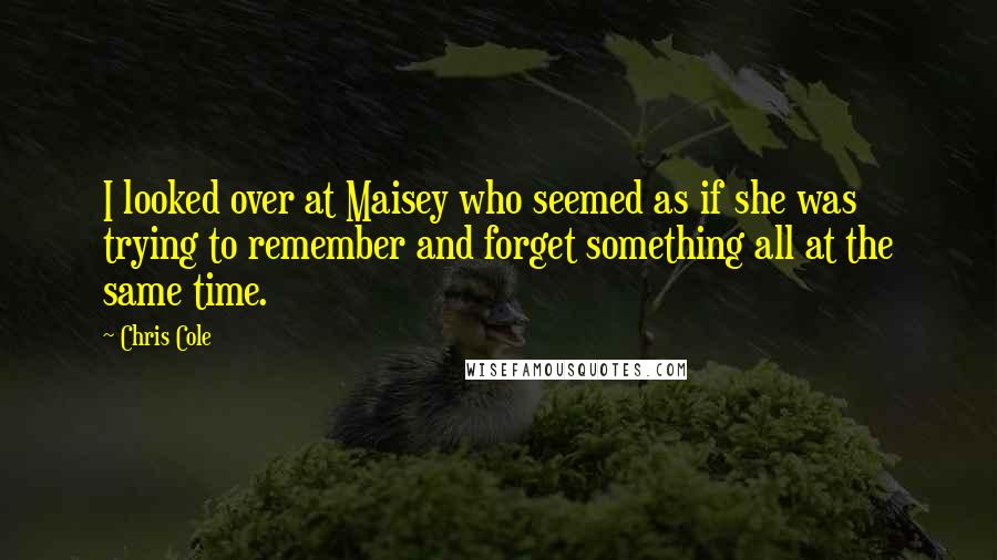 Chris Cole quotes: I looked over at Maisey who seemed as if she was trying to remember and forget something all at the same time.