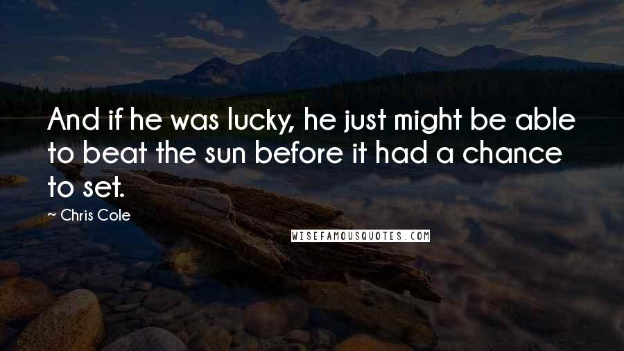 Chris Cole quotes: And if he was lucky, he just might be able to beat the sun before it had a chance to set.