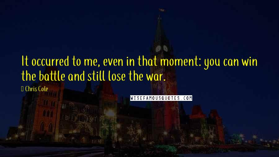 Chris Cole quotes: It occurred to me, even in that moment: you can win the battle and still lose the war.