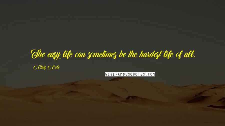 Chris Cole quotes: The easy life can sometimes be the hardest life of all.