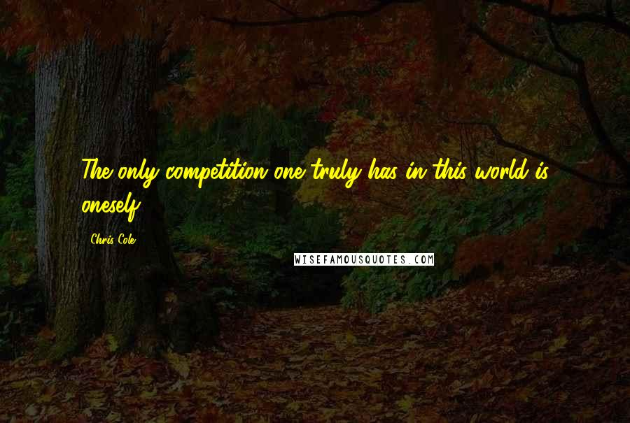 Chris Cole quotes: The only competition one truly has in this world is oneself.