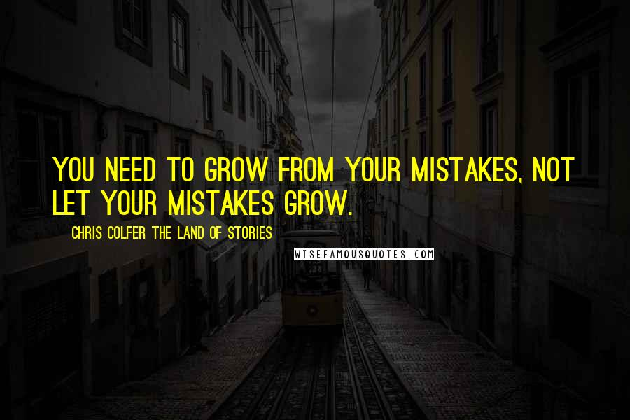 Chris Colfer The Land Of Stories quotes: You need to grow from your mistakes, not let your mistakes grow.